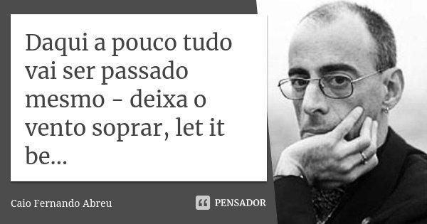 Daqui a pouco tudo vai ser passado mesmo - deixa o vento soprar, let it be...... Frase de Caio Fernando Abreu.
