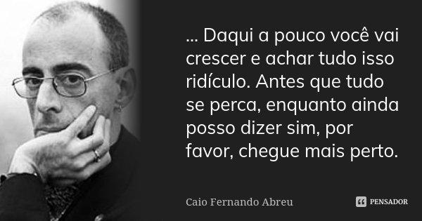 ... Daqui a pouco você vai crescer e achar tudo isso ridículo. Antes que tudo se perca, enquanto ainda posso dizer sim, por favor, chegue mais perto.... Frase de Caio Fernando Abreu.