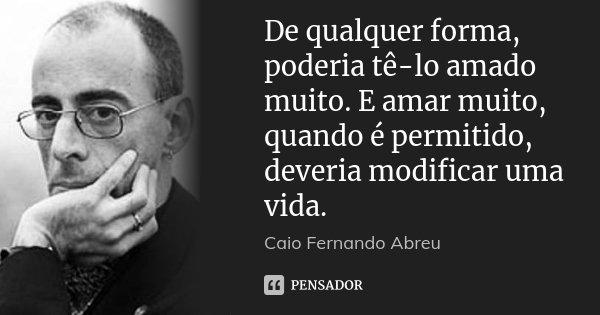 De qualquer forma, poderia tê-lo amado muito. E amar muito, quando é permitido, deveria modificar uma vida.... Frase de Caio Fernando Abreu.