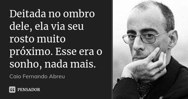 Deitada no ombro dele, ela via seu rosto muito próximo. Esse era o sonho, nada mais.... Frase de Caio Fernando Abreu.