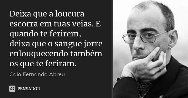 Deixa que a loucura escorra em tuas veias. E quando te ferirem, deixa que o sangue jorre enlouquecendo também os que te feriram.... Frase de Caio Fernando Abreu.