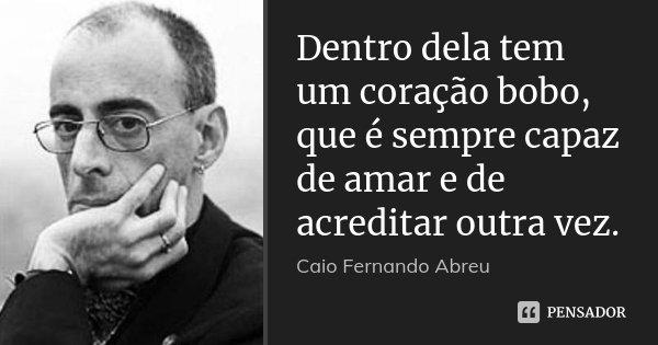 Dentro dela tem um coração bobo, que é sempre capaz de amar e de acreditar outra vez.... Frase de Caio Fernando Abreu.