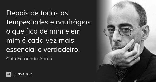 Depois de todas as tempestades e naufrágios o que fica de mim e em mim é cada vez mais essencial e verdadeiro.... Frase de Caio Fernando Abreu.