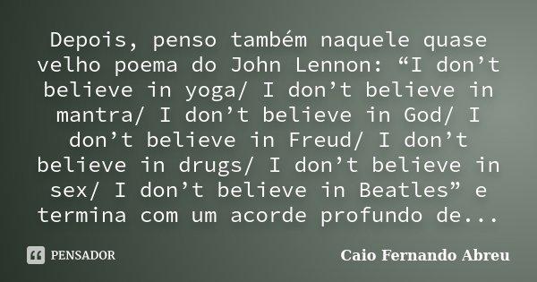 "Depois, penso também naquele quase velho poema do John Lennon: ""I don't believe in yoga/ I don't believe in mantra/ I don't believe in God/ I don't believe in F... Frase de Caio Fernando Abreu."