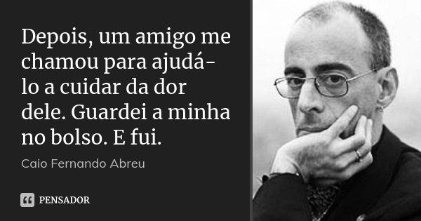 Depois, um amigo me chamou para ajudá-lo a cuidar da dor dele. Guardei a minha no bolso. E fui.... Frase de Caio Fernando Abreu.