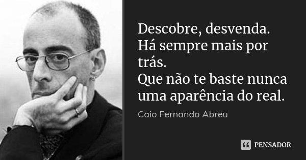 Descobre, desvenda. Há sempre mais por trás. Que não te baste nunca uma aparência do real.... Frase de Caio Fernando Abreu.