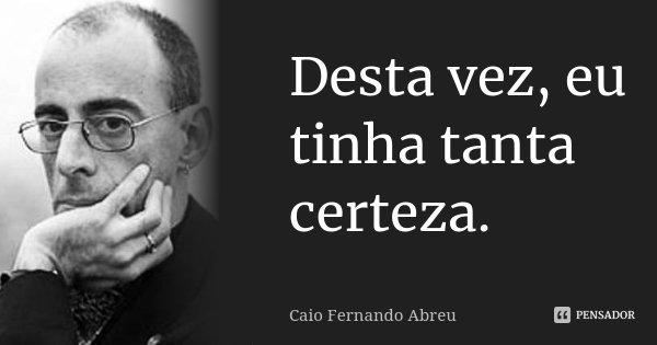 Desta vez, eu tinha tanta certeza.... Frase de Caio Fernando Abreu.