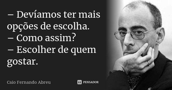 – Devíamos ter mais opções de escolha. – Como assim? – Escolher de quem gostar.... Frase de Caio Fernando Abreu.