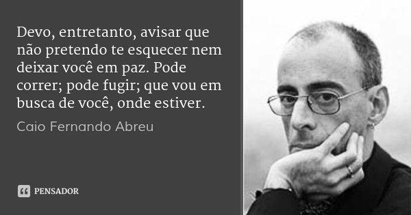 Devo, entretanto, avisar que não pretendo te esquecer nem deixar você em paz. Pode correr; pode fugir; que vou em busca de você, onde estiver.... Frase de Caio Fernando Abreu.