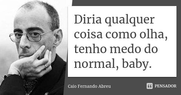 Diria qualquer coisa como olha, tenho medo do normal, baby.... Frase de Caio Fernando Abreu.