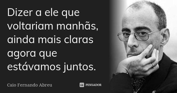 Dizer a ele que voltariam manhãs, ainda mais claras agora que estávamos juntos.... Frase de Caio Fernando Abreu.
