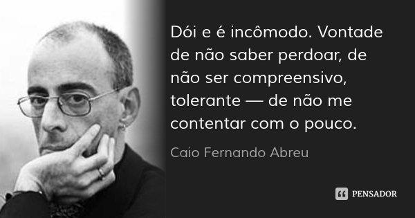 Dói e é incômodo. Vontade de não saber perdoar, de não ser compreensivo, tolerante — de não me contentar com o pouco.... Frase de Caio Fernando Abreu.