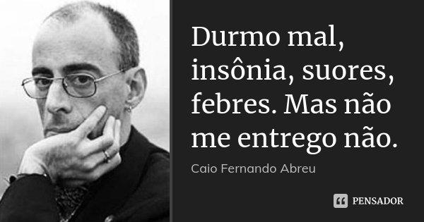 Durmo mal, insônia, suores, febres. Mas não me entrego não.... Frase de Caio Fernando Abreu.