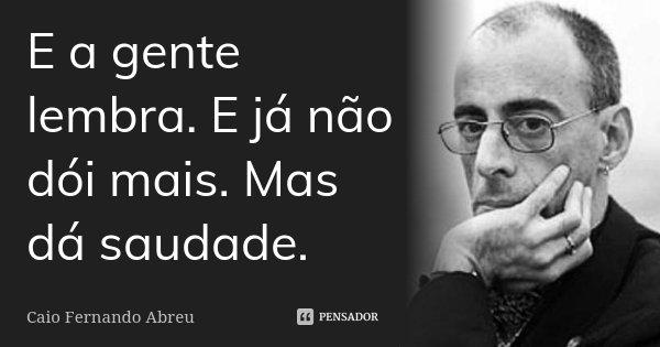 E a gente lembra. E já não dói mais. Mas dá saudade.... Frase de Caio Fernando Abreu.
