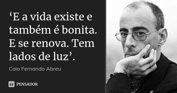 'E a vida existe e também é bonita. E se renova. Tem lados de luz'.... Frase de Caio Fernando Abreu.