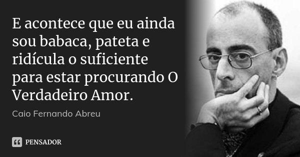 E acontece que eu ainda sou babaca, pateta e ridícula o suficiente para estar procurando O Verdadeiro Amor.... Frase de Caio Fernando Abreu.