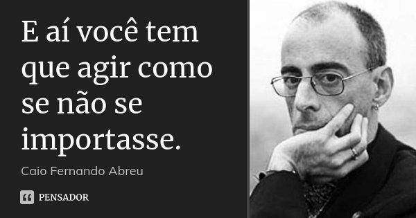 E aí você tem que agir como se não se importasse.... Frase de Caio Fernando Abreu.