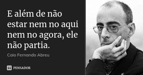 E além de não estar nem no aqui nem no agora, ele não partia.... Frase de Caio Fernando Abreu.