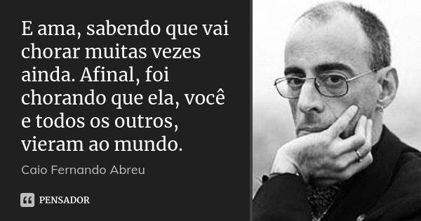 E ama, sabendo que vai chorar muitas vezes ainda. Afinal, foi chorando que ela, você e todos os outros, vieram ao mundo.... Frase de Caio Fernando Abreu.
