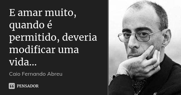 E amar muito, quando é permitido, deveria modificar uma vida...... Frase de Caio Fernando Abreu.