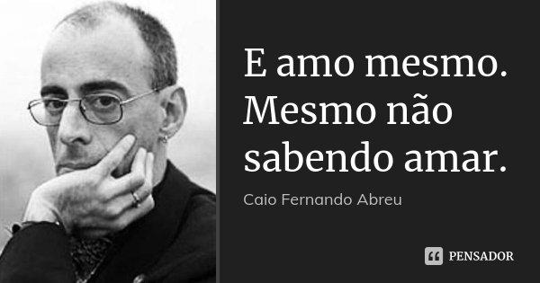 E amo mesmo. Mesmo não sabendo amar.... Frase de Caio Fernando Abreu.