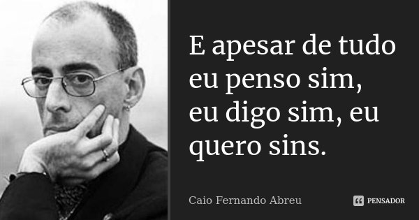 E apesar de tudo eu penso sim, eu digo sim, eu quero Sins.... Frase de Caio Fernando Abreu.
