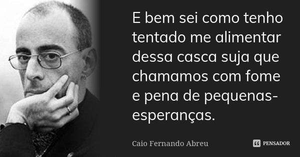 E bem sei como tenho tentado me alimentar dessa casca suja que chamamos com fome e pena de pequenas-esperanças.... Frase de Caio Fernando Abreu.