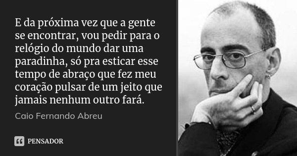 E da próxima vez que a gente se encontrar, vou pedir para o relógio do mundo dar uma paradinha, só pra esticar esse tempo de abraço que fez meu coração pulsar d... Frase de Caio Fernando Abreu.