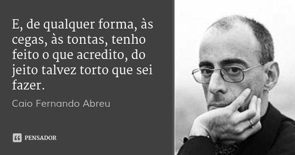 E, de qualquer forma, às cegas, às tontas, tenho feito o que acredito, do jeito talvez torto que sei fazer.... Frase de Caio Fernando Abreu.
