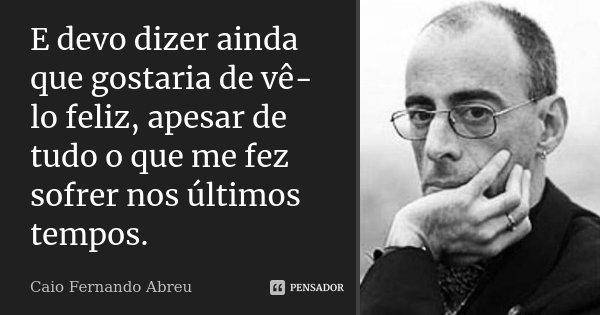 E devo dizer ainda que gostaria de vê-lo feliz, apesar de tudo o que me fez sofrer nos últimos tempos.... Frase de Caio Fernando Abreu.