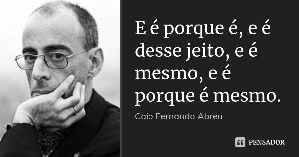 E é porque é, e é desse jeito, e é mesmo, e é porque é mesmo.... Frase de Caio Fernando Abreu.