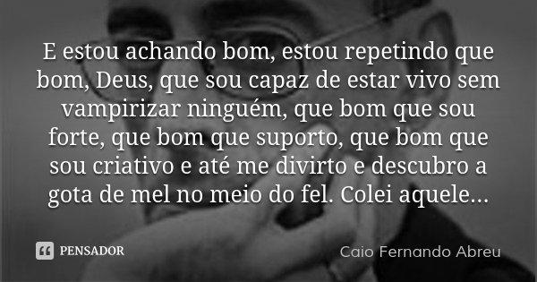 E estou achando bom, estou repetindo que bom, Deus, que sou capaz de estar vivo sem vampirizar ninguém, que bom que sou forte, que bom que suporto, que bom que ... Frase de Caio Fernando Abreu.