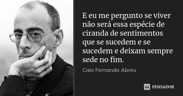E eu me pergunto se viver não será essa espécie de ciranda de sentimentos que se sucedem e se sucedem e deixam sempre sede no fim.... Frase de Caio Fernando Abreu.