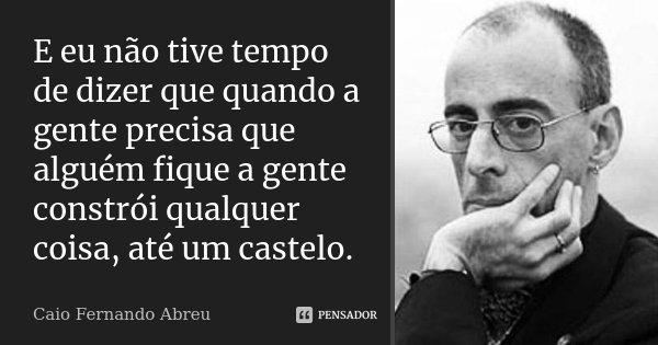 E eu não tive tempo de dizer que quando a gente precisa que alguém fique a gente constrói qualquer coisa, até um castelo.... Frase de Caio Fernando Abreu.