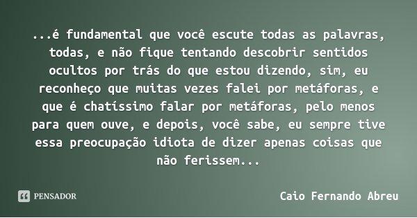 ...é fundamental que você escute todas as palavras, todas, e não fique tentando descobrir sentidos ocultos por trás do que estou dizendo, sim, eu reconheço que ... Frase de Caio Fernando Abreu.