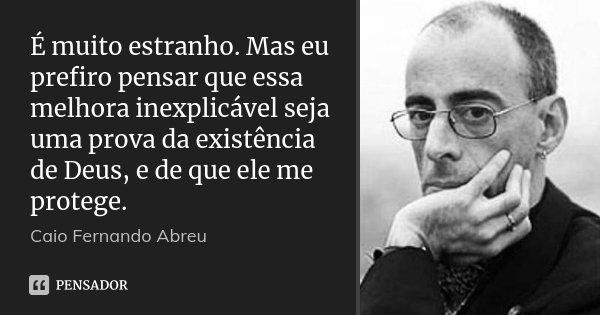 É muito estranho. Mas eu prefiro pensar que essa melhora inexplicável seja uma prova da existência de Deus, e de que ele me protege.... Frase de Caio Fernando Abreu.