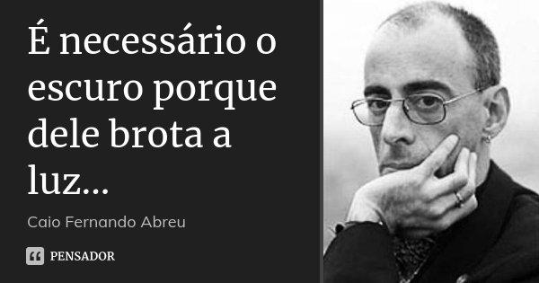 É necessário o escuro porque dele brota a luz...... Frase de Caio Fernando Abreu.