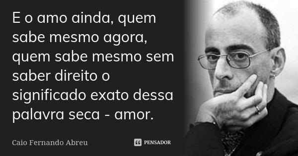 E o amo ainda, quem sabe mesmo agora, quem sabe mesmo sem saber direito o significado exato dessa palavra seca - amor.... Frase de Caio Fernando Abreu.