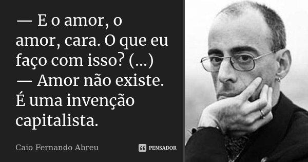 — E o amor, o amor, cara. O que eu faço com isso? (...) — Amor não existe. É uma invenção capitalista.... Frase de Caio Fernando Abreu.