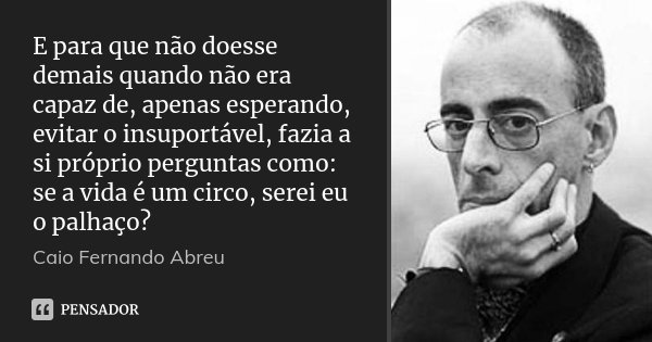 E para que não doesse demais quando não era capaz de, apenas esperando, evitar o insuportável, fazia a si próprio perguntas como: se a vida é um circo, serei eu... Frase de Caio Fernando Abreu.