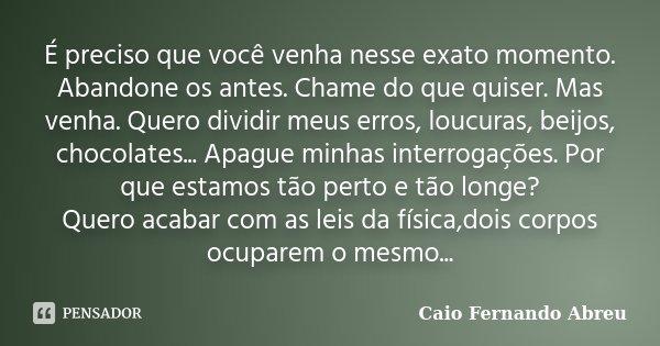 É preciso que você venha nesse exato momento. Abandone os antes. Chame do que quiser. Mas venha. Quero dividir meus erros, loucuras, beijos, chocolates... Apagu... Frase de Caio Fernando Abreu.