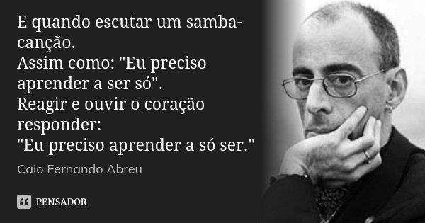 """E quando escutar um samba-canção. Assim como: """"Eu preciso aprender a ser só"""". Reagir e ouvir o coração responder: """"Eu preciso aprender a só ser.&... Frase de Caio Fernando Abreu."""