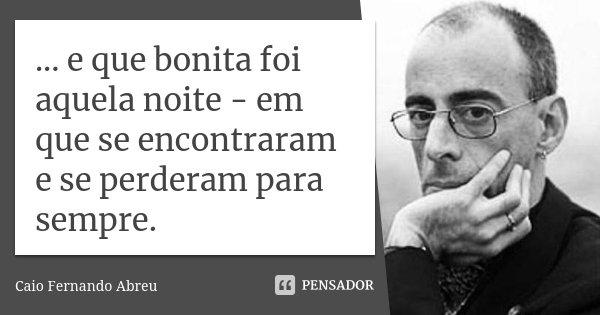 ... e que bonita foi aquela noite - em que se encontraram e se perderam para sempre.... Frase de Caio Fernando Abreu.