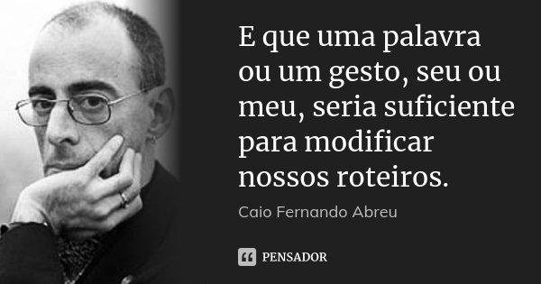 E que uma palavra ou um gesto, seu ou meu, seria suficiente para modificar nossos roteiros.... Frase de Caio Fernando Abreu.