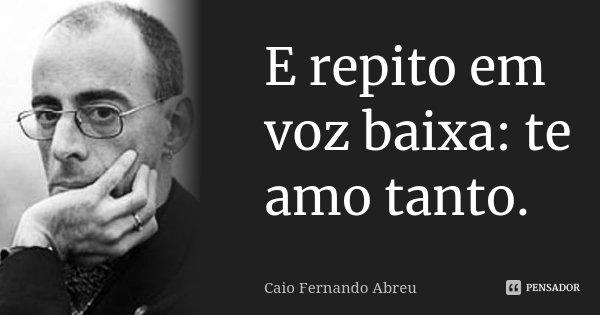 E repito em voz baixa: te amo tanto.... Frase de Caio Fernando Abreu.