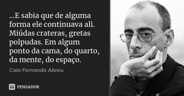 ...E sabia que de alguma forma ele continuava ali. Miúdas crateras, gretas polpudas. Em algum ponto da cama, do quarto, da mente, do espaço.... Frase de Caio Fernando Abreu.