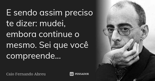 E sendo assim preciso te dizer: mudei, embora continue o mesmo. Sei que você compreende...... Frase de Caio Fernando Abreu.