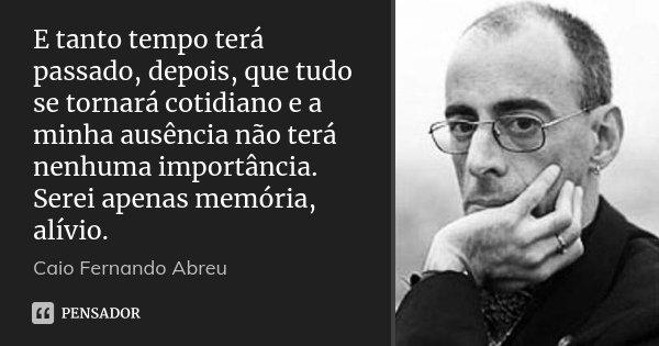 E tanto tempo terá passado, depois, que tudo se tornará cotidiano e a minha ausência não terá nenhuma importância. Serei apenas memória, alívio.... Frase de Caio Fernando Abreu..
