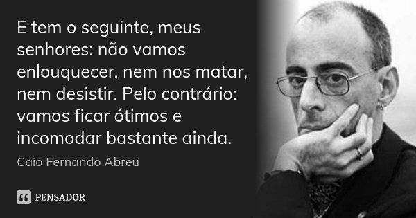 E tem o seguinte, meus senhores: não vamos enlouquecer, nem nos matar, nem desistir. Pelo contrário: vamos ficar ótimos e incomodar bastante ainda.... Frase de Caio Fernando Abreu.