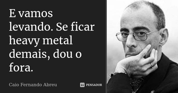 E vamos levando. Se ficar heavy metal demais, dou o fora.... Frase de Caio Fernando Abreu.